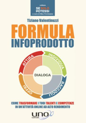 Formula infoprodotto. Come trasformare i tuoi talenti e competenze in un'attività online ad alto rendimento - Tiziano Valentinuzzi |