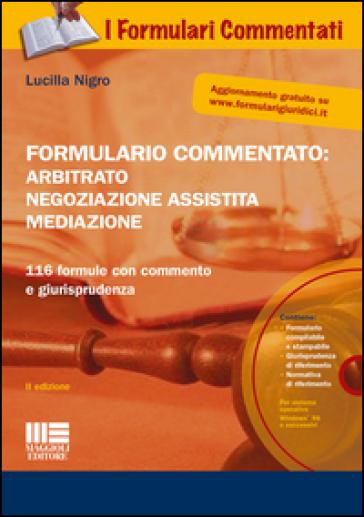 Formulario commentato: arbitrato, negoziazione assistita, mediazione. Con CD-ROM - Lucilla Nigro |