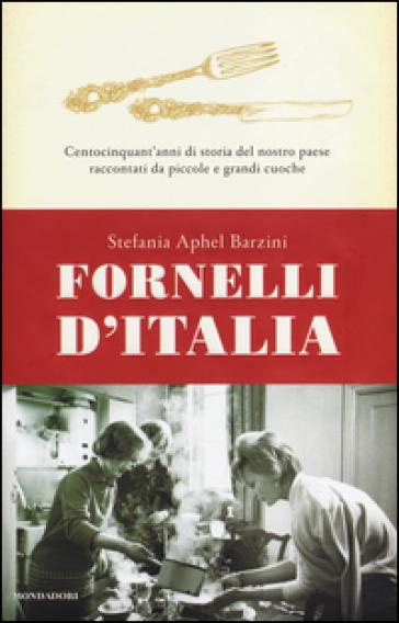 Fornelli d'Italia. Centocinquant'anni di storia del nostro paese raccontati da piccole e grandi cuoche - Stefania A. Barzini  