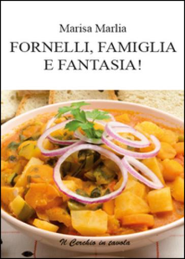 Fornelli, famiglia e fantasia! - Marisa Marlia |