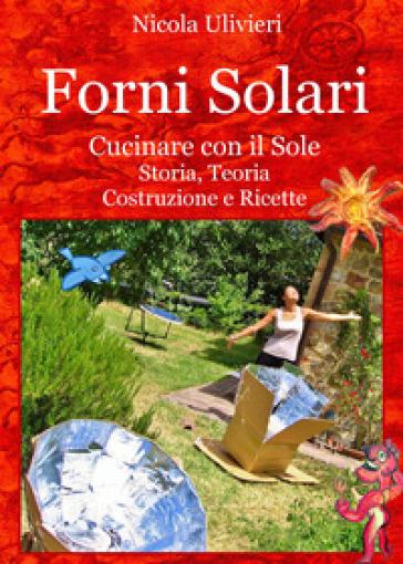 Forni Solari. Cucinare con il sole. Storia, teoria, costruzione e ricette - Nicola Ulivieri |