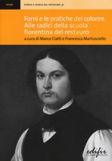 Forni e le pratiche del colorire. Alle radici della scuola fiorentina del restauro - M. Ciatti |