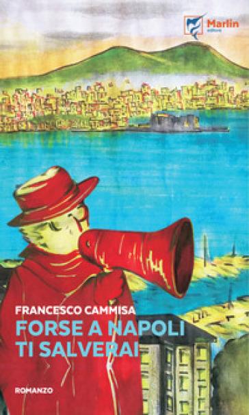 Forse a Napoli ti salverai - Francesco Cammisa  