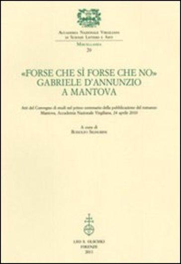 «Forse che sì forse che no». Gabriele d'Annunzio a Mantova. Atti del Convegno di studi nel primo centenario della pubblicazione del romanzo (Mantova, 24 aprile 2010) - R. Signorini |