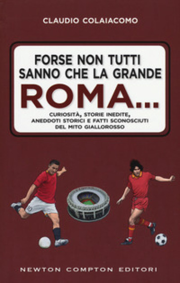 Forse non tutti sanno che la grande Roma. Curiosità, storie inedite, aneddoti storici e fatti sconosciuti del mito giallorosso