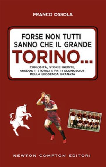 Forse non tutti sanno che il grande Torino... Curiosità, storie inedite, aneddoti storici e fatti sconosciuti della leggenda granata - Franco Ossola pdf epub