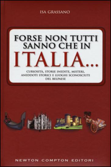 Forse non tutti sanno che in Italia... Curiosità, storie inedite, misteri, aneddoti storici e luoghi sconosciuti del Belpaese - Isa Grassano |
