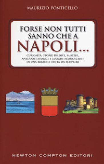 Forse non tutti sanno che a Napoli... Curiosità, storie inedite, misteri, aneddoti storici e luoghi sconosciuti di una regione tutta da scoprire - Maurizio Ponticello |