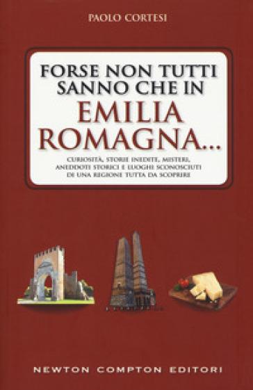 Forse non tutti sanno che in Emilia Romagna... Curiosità, storie inedite, misteri, aneddoti storici e luoghi sconosciuti di una regione tutta da scoprire - Paolo Cortesi  