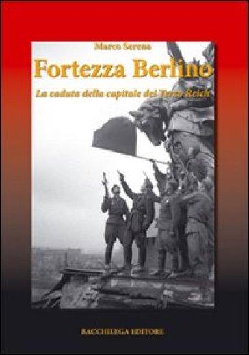 Fortezza Berlino. La caduta della capitale del terzo reich - Marco Serena | Rochesterscifianimecon.com