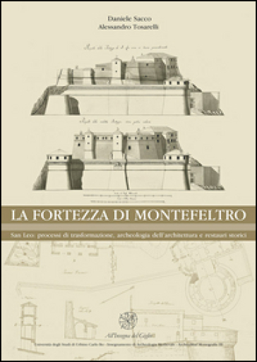 La Fortezza di Montefeltro. San Leo: processi di trasformazione, archeologia dell'architettura e restauri storici - Daniele Sacco  