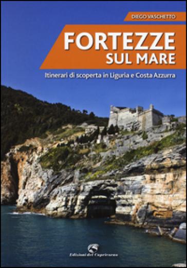 Fortezze sul mare. Itinerari di scoperta in Liguria e Costa Azzurra - Diego Vaschetto  