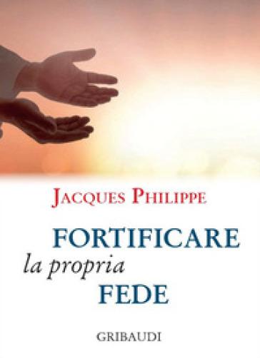 Fortificare la propria fede. 9 meditazioni - Jacques Philippe |