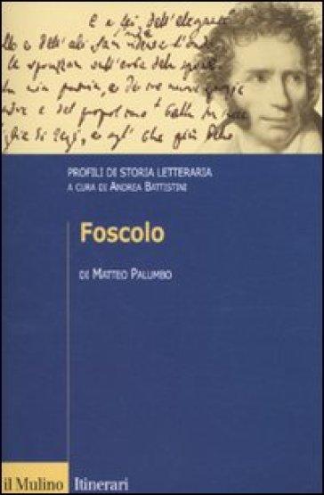 Foscolo. Profili di storia letteraria - Matteo Palumbo  