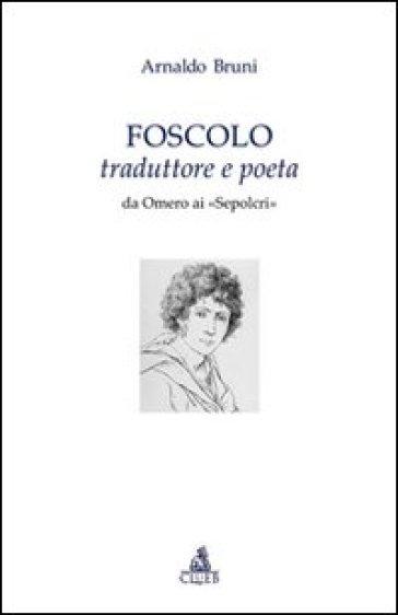 Foscolo traduttore e poeta. Da Omero ai «Sepolcri» - Arnaldo Bruni   Thecosgala.com