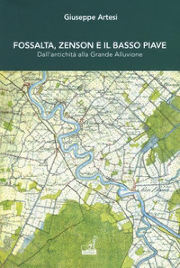 Fossalta, Zenson e il Basso Piave dall'antichità alla grande alluvione - Giuseppe Artesi |