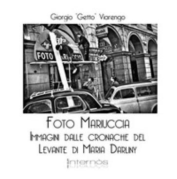 Foto Mariuccia. Immagini dalle cronache del Levante di Maria Darliny. Ediz. illustrata - Giorgio Getto Viarengo | Ericsfund.org
