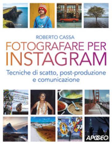 Fotografare per Instagram. Tecniche di scatto, post-produzione e comunicazione - Roberto Cassa  