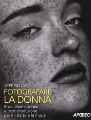 Fotografare la donna. Posa, illuminazione e post-produzione per il ritratto e la moda - Jeff Rojas |