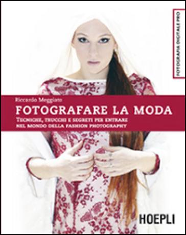Fotografare la moda. Tecniche, trucchi e segreti per entrare nel mondo della fashion photography - Riccardo Meggiato |
