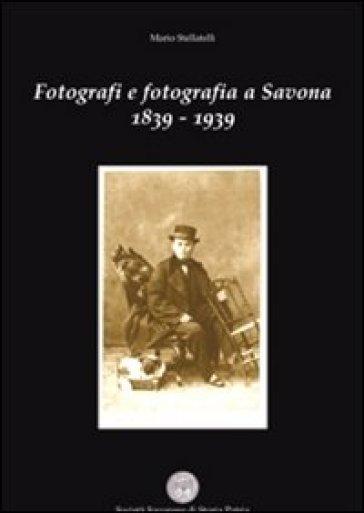 Fotografi e fotografia a Savona 1839-1939 - Mario Stellatelli |