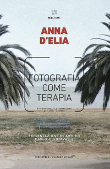 Fotografia come terapia. Attraverso le immagini di Luigi Ghirri - Anna D'Elia |