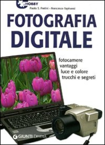 Fotografia digitale. Fotocamere vantaggi luce e colore trucchi e segreti - Francesco Tapinassi | Thecosgala.com