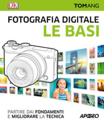 Fotografia digitale. Le basi. Partire dai fondamenti e migliorare la tecnica - Tom Ang pdf epub