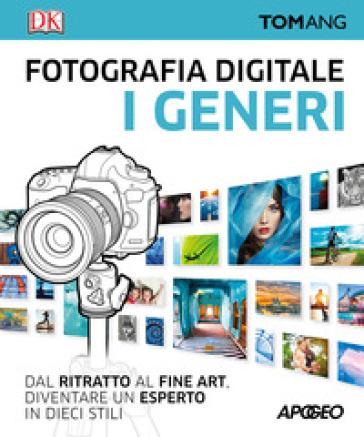 Fotografia digitale. I generi. Dal ritratto al fine art. Diventare un esperto in dieci stili - Tom Ang | Thecosgala.com