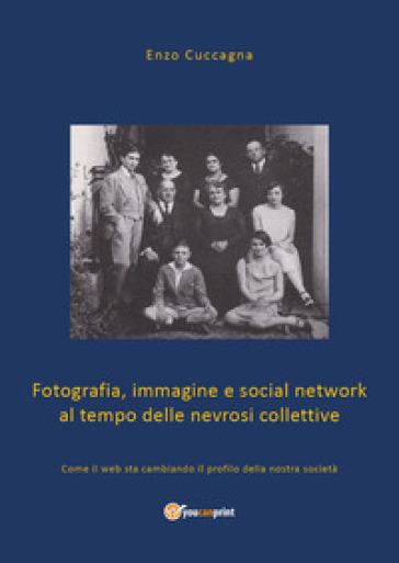 Fotografia, immagine e social network al tempo delle nevrosi collettive. Come il web sta cambiando il profilo della nostra società - Enzo Cuccagna  