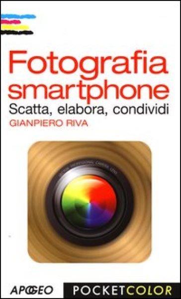 Fotografia smartphone. Scatta, elabora, condividi - Gianpiero Riva |