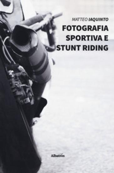Fotografia sportiva e stunt riding. Ediz. illustrata - Matteo Iaquinto | Rochesterscifianimecon.com
