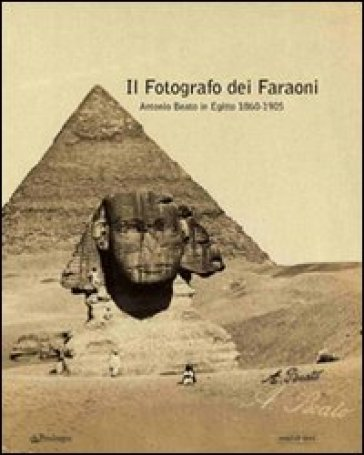 Fotografo dei faraoni. Antonio Beato in Egitto 1860-1900. Catalogo della mostra (Il) - A. Ferri | Rochesterscifianimecon.com