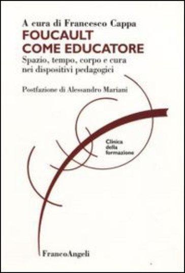 Foucault come educatore. Spazio, tempo, corpo e cura nei dispositivi pedagogici - F. Cappa |