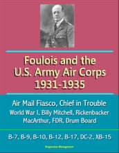 Foulois and the U.S. Army Air Corps 1931-1935: Air Mail Fiasco, Chief in Trouble, World War I, Billy Mitchell, Rickenbacker, MacArthur, FDR, Drum Board, B-7, B-9, B-10, B-12, B-17, DC-2, XB-15