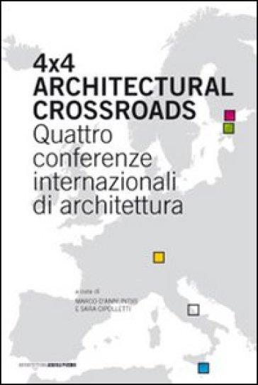 Four x four architectural crossroads. Quattro conferenze internazionali di architettura. Testo inglese a fronte - S. Cipolletti |
