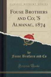 Fouse Brothers and Co;  s Almanac, 1874 (Classic Reprint)