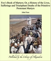 Fox s Book of Martyrs; Or, a History of the Lives, Sufferings and Triumphant Deaths of the Primitive Protestant Martyrs