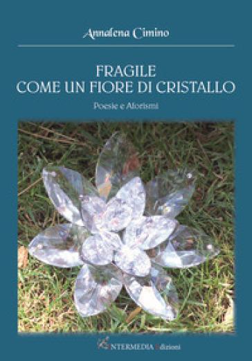 Fragile come un fiore di cristallo. Poesie e aforismi - Annalena Cimino |
