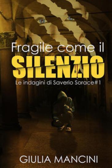 Fragile come il silenzio. Le indagini di Saverio Sorace. 1. - Giulia Mancini |