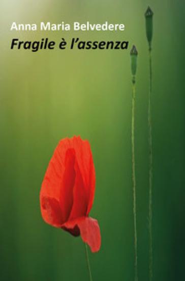 Fragile è l'assenza - Anna Maria Belvedere |