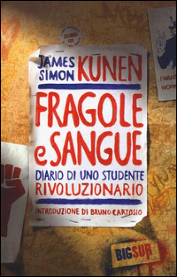 Fragole e sangue. Diario di uno studente rivoluzionario - James Simon Kunen |