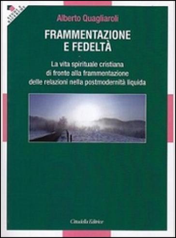 Frammentazione e fedeltà. La vita spirituale cristiana di fronte alla frammentazione delle relazioni nella postmodernità liquida - Alberto Quagliaroli |