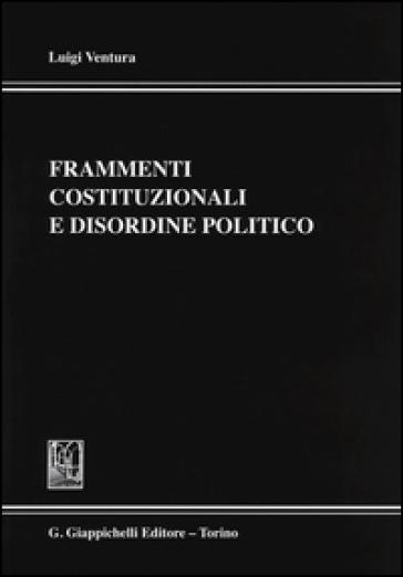 Frammenti costituzionali e disordine politico - Luigi Ventura  