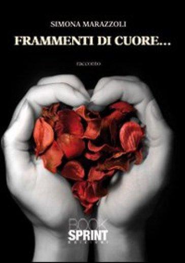 Frammenti di cuore... - Simona Marazzoli  