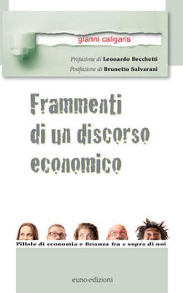 Frammenti di un discorso economico. Pillole di economia e finanza fra e sopra di noi - Gianni Caligaris |