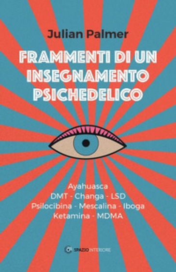 Frammenti di un insegnamento psichedelico. Ayahuasca, DMT, Changa, LSD, Psilocibina, Mescalina, Iboga, Ketamina, MDMA - Julian Palmer |