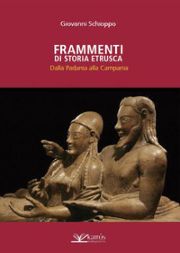 Frammenti di storia etrusca. Dalla Padania alla Campania - Giovanni Schioppo | Kritjur.org