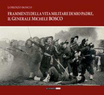 Frammenti della vita militare di mio padre, il generale Michele Bosco - Lorenzo Bosco |