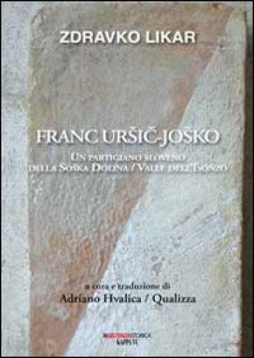 Franc Ursic-Josko. Un partigiano sloveno della Soaka Dolina/valle dell'Isonzo - Zdravko Likar |